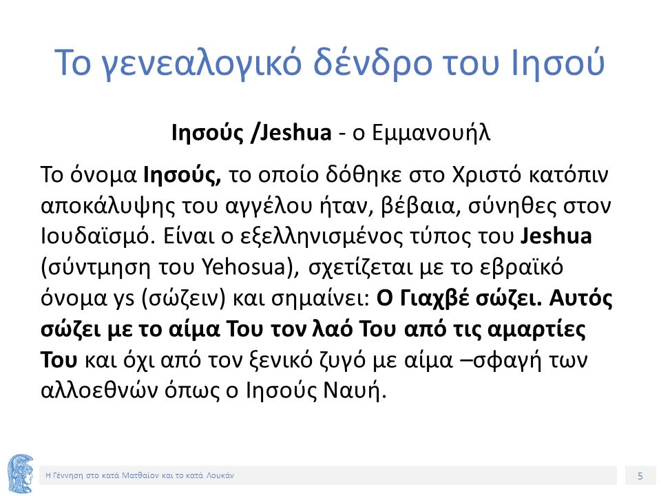5 Η Γέννηση στο κατά Ματθαίον και το κατά Λουκάν Το γενεαλογικό δένδρο του Ιησού Ιησούς /Jeshua - ο Εμμανουήλ Το όνομα Ιησούς, το οποίο δόθηκε στο Χριστό κατόπιν αποκάλυψης του αγγέλου ήταν, βέβαια, σύνηθες στον Ιουδαϊσμό.