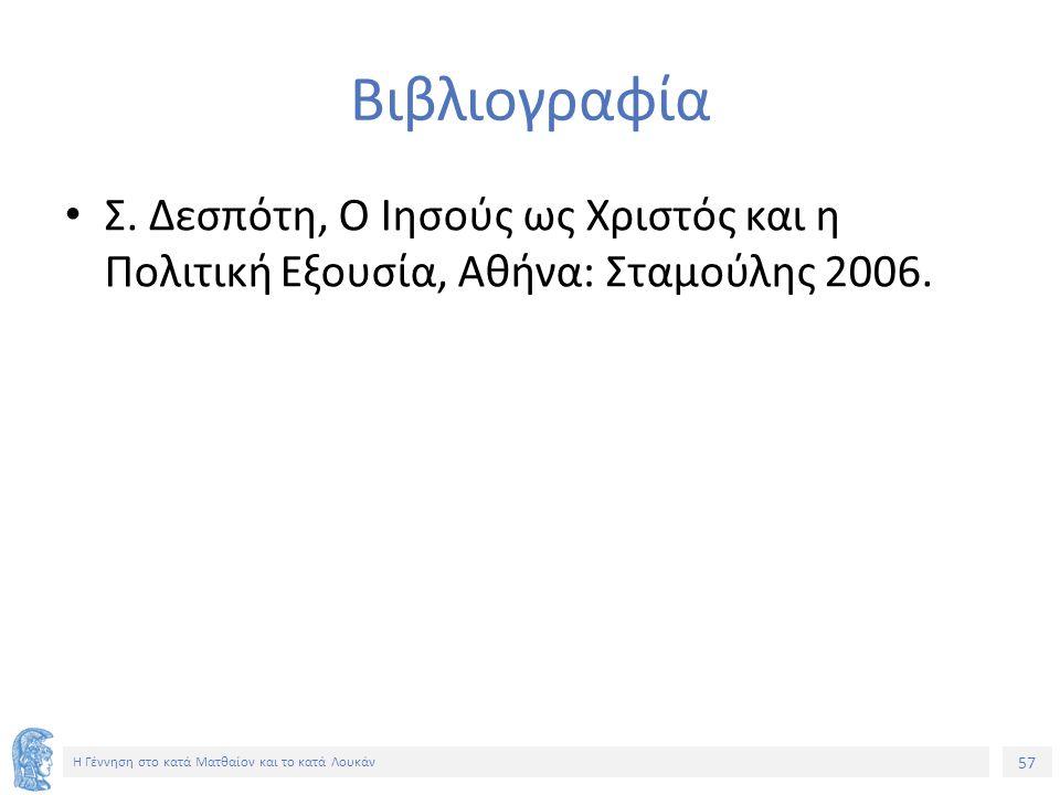 57 Η Γέννηση στο κατά Ματθαίον και το κατά Λουκάν Βιβλιογραφία Σ. Δεσπότη, Ο Ιησούς ως Χριστός και η Πολιτική Εξουσία, Αθήνα: Σταμούλης 2006.