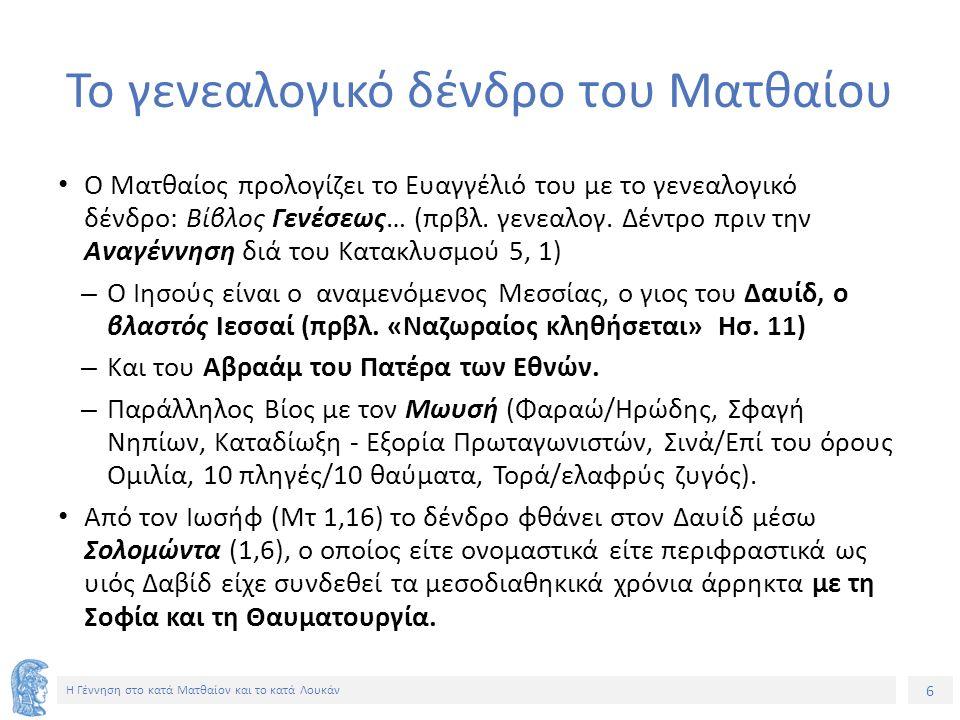 6 Η Γέννηση στο κατά Ματθαίον και το κατά Λουκάν Το γενεαλογικό δένδρο του Ματθαίου Ο Ματθαίος προλογίζει το Ευαγγέλιό του με το γενεαλογικό δένδρο: Βίβλος Γενέσεως… (πρβλ.