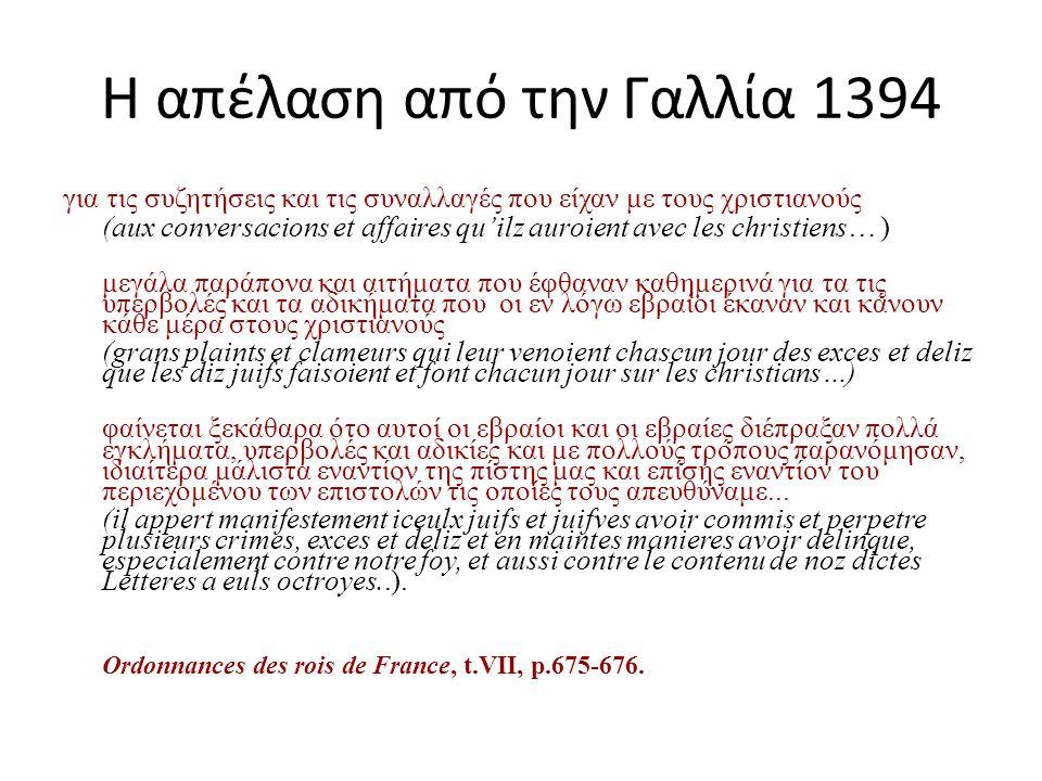 Η απέλαση από την Γαλλία 1394 για τις συζητήσεις και τις συναλλαγές που είχαν με τους χριστιανούς (aux conversacions et affaires qu'ilz auroient avec les christiens… ) μεγάλα παράπονα και αιτήματα που έφθαναν καθημερινά για τα τις υπερβολές και τα αδικήματα που οι εν λόγω εβραίοι έκαναν και κάνουν κάθε μέρα στους χριστιανούς (grans plaints et clameurs qui leur venoient chascun jour des exces et deliz que les diz juifs faisoient et font chacun jour sur les christians…) φαίνεται ξεκάθαρα ότο αυτοί οι εβραίοι και οι εβραίες διέπραξαν πολλά εγκλήματα, υπερβολές και αδικίες και με πολλούς τρόπους παρανόμησαν, ιδιαίτερα μάλιστα εναντίον της πίστης μας και επίσης εναντίον του περιεχομένου των επιστολών τις οποίες τους απευθύναμε...