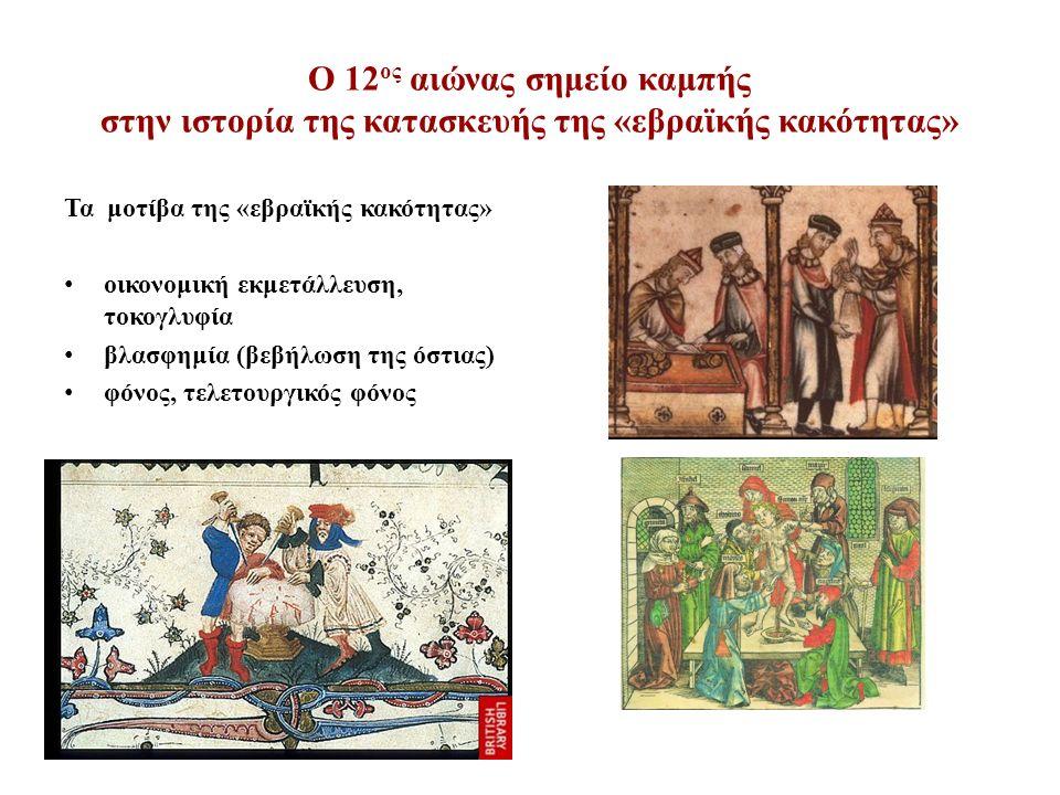 Ο 12 ος αιώνας σημείο καμπής στην ιστορία της κατασκευής της «εβραϊκής κακότητας» Τα μοτίβα της «εβραϊκής κακότητας» οικονομική εκμετάλλευση, τοκογλυφία βλασφημία (βεβήλωση της όστιας) φόνος, τελετουργικός φόνος