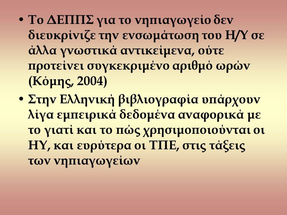 Το ΔΕΠΠΣ για το νηπιαγωγείο δεν διευκρίνιζε την ενσωμάτωση του Η/Υ σε άλλα γνωστικά αντικείμενα, ούτε προτείνει συγκεκριμένο αριθμό ωρών (Κόμης, 2004) Στην Ελληνική βιβλιογραφία υπάρχουν λίγα εμπειρικά δεδομένα αναφορικά με το γιατί και το πώς χρησιμοποιούνται οι ΗΥ, και ευρύτερα οι ΤΠΕ, στις τάξεις των νηπιαγωγείων