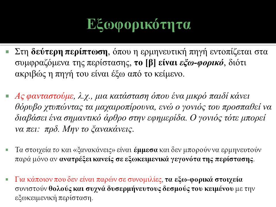  Στη δεύτερη περίπτωση, όπου η ερμηνευτική πηγή εντοπίζεται στα συμφραζόμενα της περίστασης, το [β] είναι εξω-φορικό, διότι ακριβώς η πηγή του είναι έξω από το κείμενο.