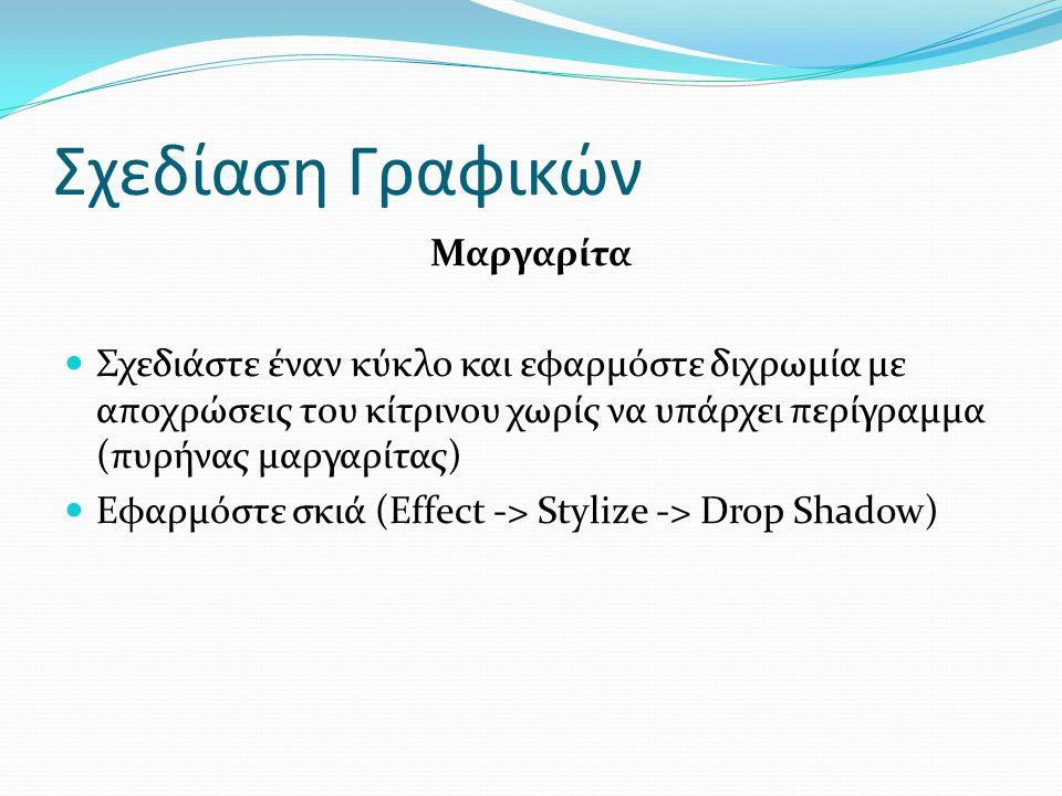 Σχεδίαση Γραφικών Μαργαρίτα Σχεδιάστε έναν κύκλο και εφαρμόστε διχρωμία με αποχρώσεις του κίτρινου χωρίς να υπάρχει περίγραμμα (πυρήνας μαργαρίτας) Εφαρμόστε σκιά (Effect -> Stylize -> Drop Shadow)