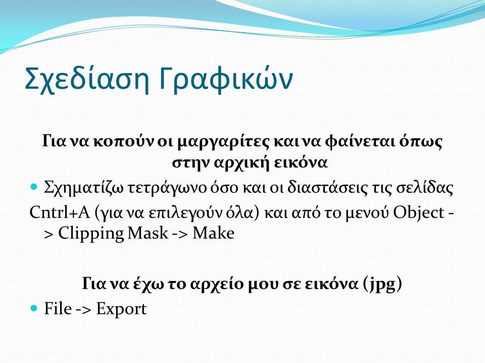 Σχεδίαση Γραφικών Για να κοπούν οι μαργαρίτες και να φαίνεται όπως στην αρχική εικόνα Σχηματίζω τετράγωνο όσο και οι διαστάσεις τις σελίδας Cntrl+A (για να επιλεγούν όλα) και από το μενού Object - > Clipping Mask -> Make Για να έχω το αρχείο μου σε εικόνα (jpg) File -> Export