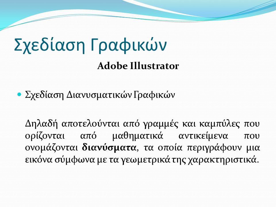 Σχεδίαση Γραφικών Adobe Illustrator Σχεδίαση Διανυσματικών Γραφικών Δηλαδή αποτελούνται από γραμμές και καμπύλες που ορίζονται από μαθηματικά αντικείμενα που ονομάζονται διανύσματα, τα οποία περιγράφουν μια εικόνα σύμφωνα με τα γεωμετρικά της χαρακτηριστικά.