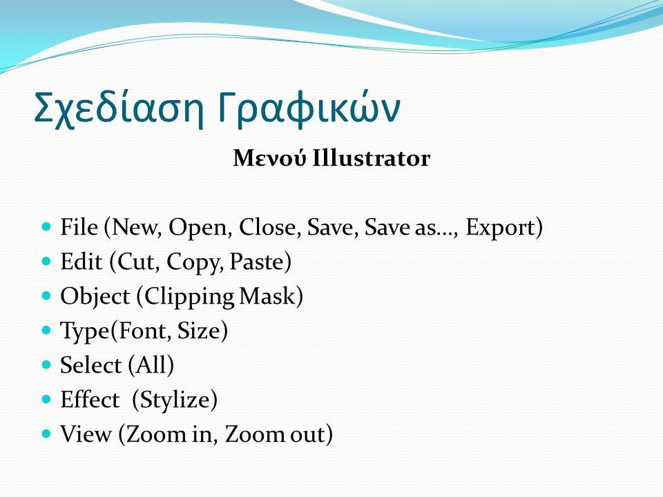 Σχεδίαση Γραφικών Μενού Illustrator File (New, Open, Close, Save, Save as…, Export) Edit (Cut, Copy, Paste) Object (Clipping Mask) Type(Font, Size) Select (All) Effect (Stylize) View (Zoom in, Zoom out)