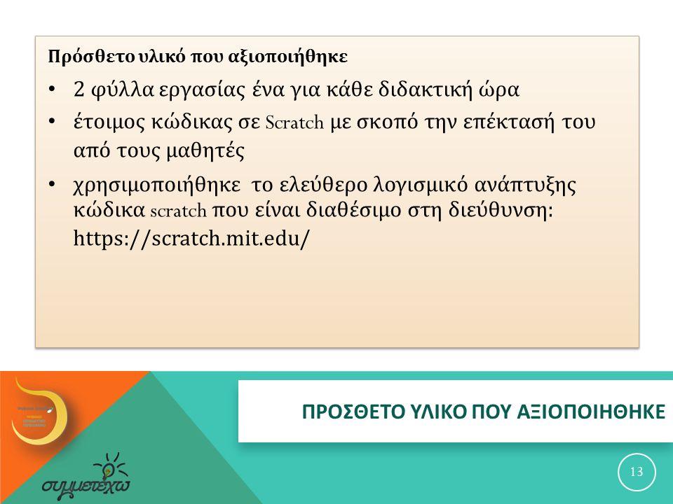 ΠΡΟΣΘΕΤΟ ΥΛΙΚΟ ΠΟΥ ΑΞΙΟΠΟΙΗΘΗΚΕ 13 Πρόσθετο υλικό που αξιοποιήθηκε 2 φύλλα εργασίας ένα για κάθε διδακτική ώρα έτοιμος κώδικας σε Scratch με σκοπό την επέκτασή του από τους μαθητές χρησιμοποιήθηκε το ελεύθερο λογισμικό ανάπτυξης κώδικα scratch που είναι διαθέσιμο στη διεύθυνση : https://scratch.mit.edu/