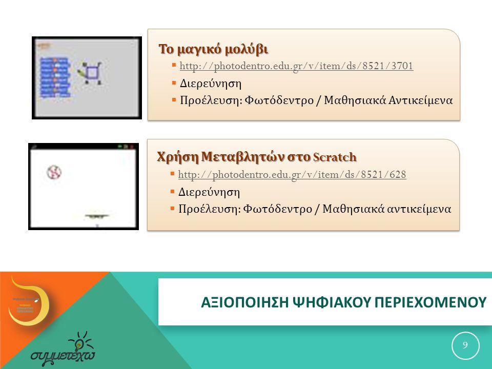 Το μαγικό μολύβι  http://photodentro.edu.gr/v/item/ds/8521/3701 http://photodentro.edu.gr/v/item/ds/8521/3701  Διερεύνηση  Προέλευση : Φωτόδεντρο / Μαθησιακά Αντικείμενα 9 Χρήση Μεταβλητών στο Scratch  http://photodentro.edu.gr/v/item/ds/8521/628 http://photodentro.edu.gr/v/item/ds/8521/628  Διερεύνηση  Προέλευση : Φωτόδεντρο / Μαθησιακά αντικείμενα