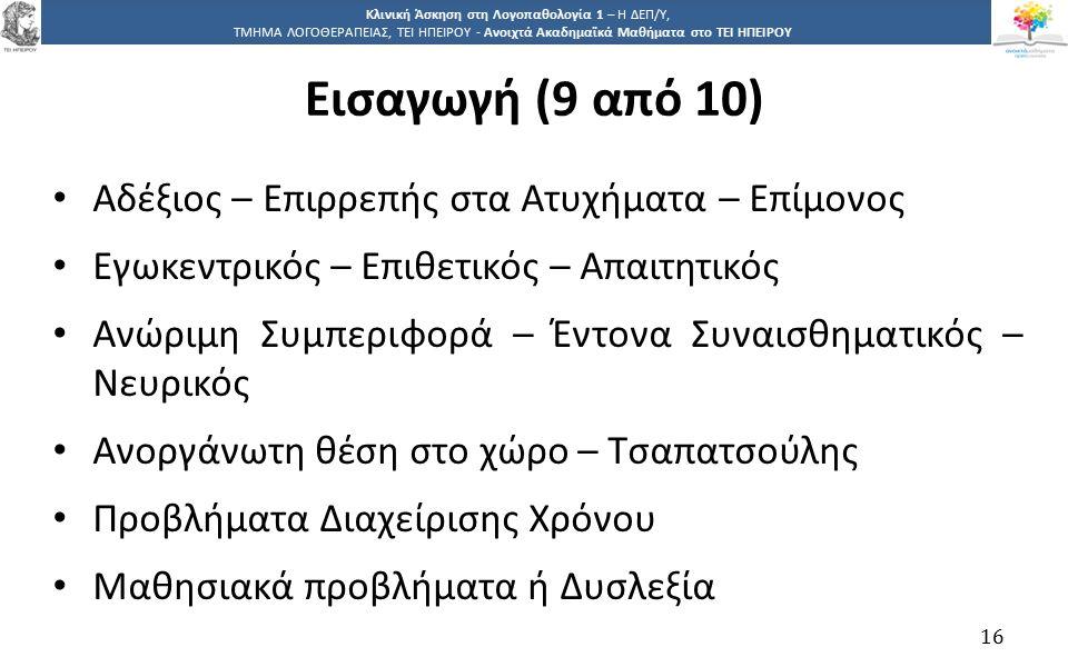 1616 Κλινική Άσκηση στη Λογοπαθολογία 1 – Η ΔΕΠ/Υ, ΤΜΗΜΑ ΛΟΓΟΘΕΡΑΠΕΙΑΣ, ΤΕΙ ΗΠΕΙΡΟΥ - Ανοιχτά Ακαδημαϊκά Μαθήματα στο ΤΕΙ ΗΠΕΙΡΟΥ Αδέξιος – Επιρρεπής στα Ατυχήματα – Επίμονος Εγωκεντρικός – Επιθετικός – Απαιτητικός Ανώριμη Συμπεριφορά – Έντονα Συναισθηματικός – Νευρικός Ανοργάνωτη θέση στο χώρο – Τσαπατσούλης Προβλήματα Διαχείρισης Χρόνου Μαθησιακά προβλήματα ή Δυσλεξία 16 Εισαγωγή (9 από 10)
