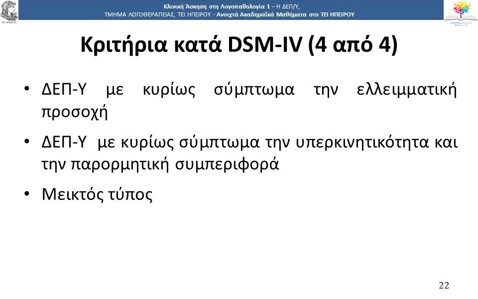 2 Κλινική Άσκηση στη Λογοπαθολογία 1 – Η ΔΕΠ/Υ, ΤΜΗΜΑ ΛΟΓΟΘΕΡΑΠΕΙΑΣ, ΤΕΙ ΗΠΕΙΡΟΥ - Ανοιχτά Ακαδημαϊκά Μαθήματα στο ΤΕΙ ΗΠΕΙΡΟΥ Κριτήρια κατά DSM-IV (4 από 4) ΔΕΠ-Υ με κυρίως σύμπτωμα την ελλειμματική προσοχή ΔΕΠ-Υ με κυρίως σύμπτωμα την υπερκινητικότητα και την παρορμητική συμπεριφορά Μεικτός τύπος 22
