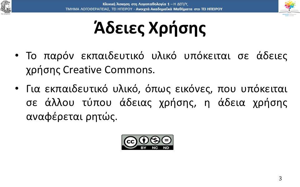 3 Κλινική Άσκηση στη Λογοπαθολογία 1 – Η ΔΕΠ/Υ, ΤΜΗΜΑ ΛΟΓΟΘΕΡΑΠΕΙΑΣ, ΤΕΙ ΗΠΕΙΡΟΥ - Ανοιχτά Ακαδημαϊκά Μαθήματα στο ΤΕΙ ΗΠΕΙΡΟΥ Άδειες Χρήσης Το παρόν εκπαιδευτικό υλικό υπόκειται σε άδειες χρήσης Creative Commons.