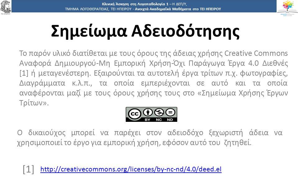 3939 Κλινική Άσκηση στη Λογοπαθολογία 1 – Η ΔΕΠ/Υ, ΤΜΗΜΑ ΛΟΓΟΘΕΡΑΠΕΙΑΣ, ΤΕΙ ΗΠΕΙΡΟΥ - Ανοιχτά Ακαδημαϊκά Μαθήματα στο ΤΕΙ ΗΠΕΙΡΟΥ Σημείωμα Αδειοδότησης Το παρόν υλικό διατίθεται με τους όρους της άδειας χρήσης Creative Commons Αναφορά Δημιουργού-Μη Εμπορική Χρήση-Όχι Παράγωγα Έργα 4.0 Διεθνές [1] ή μεταγενέστερη.
