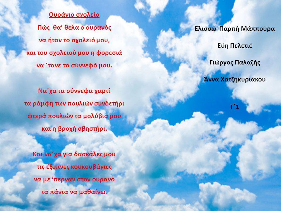 Oυράνιο σχολείο Πώς θα' θελα ο ουρανός να ήταν το σχολειό μου, και του σχολειού μου η φορεσιά να ΄τανε το σύννεφό μου. Να΄χα τα σύννεφα χαρτί τα ράμφη