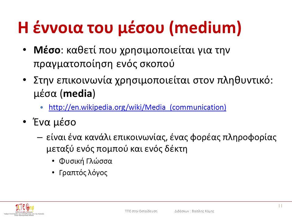 ΤΠΕ στην Εκπαίδευση Διδάσκων : Βασίλης Κόμης Η έννοια του μέσου (medium) Μέσο: καθετί που χρησιμοποιείται για την πραγματοποίηση ενός σκοπού Στην επικοινωνία χρησιμοποιείται στον πληθυντικό: μέσα (media) http://en.wikipedia.org/wiki/Media_(communication) http://en.wikipedia.org/wiki/Media_(communication) Ένα μέσο – είναι ένα κανάλι επικοινωνίας, ένας φορέας πληροφορίας μεταξύ ενός πομπού και ενός δέκτη Φυσική Γλώσσα Γραπτός λόγος 11