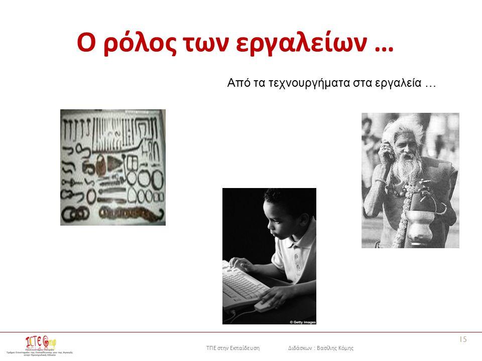 ΤΠΕ στην Εκπαίδευση Διδάσκων : Βασίλης Κόμης Ο ρόλος των εργαλείων … 15 Από τα τεχνουργήματα στα εργαλεία …