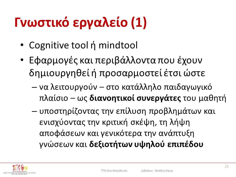 ΤΠΕ στην Εκπαίδευση Διδάσκων : Βασίλης Κόμης Γνωστικό εργαλείο (1) Cognitive tool ή mindtool Εφαρμογές και περιβάλλοντα που έχουν δημιουργηθεί ή προσαρμοστεί έτσι ώστε – να λειτουργούν – στο κατάλληλο παιδαγωγικό πλαίσιο – ως διανοητικοί συνεργάτες του μαθητή – υποστηρίζοντας την επίλυση προβλημάτων και ενισχύοντας την κριτική σκέψη, τη λήψη αποφάσεων και γενικότερα την ανάπτυξη γνώσεων και δεξιοτήτων υψηλού επιπέδου 25