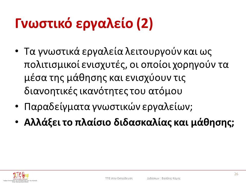 ΤΠΕ στην Εκπαίδευση Διδάσκων : Βασίλης Κόμης Γνωστικό εργαλείο (2) Τα γνωστικά εργαλεία λειτουργούν και ως πολιτισμικοί ενισχυτές, οι οποίοι χορηγούν