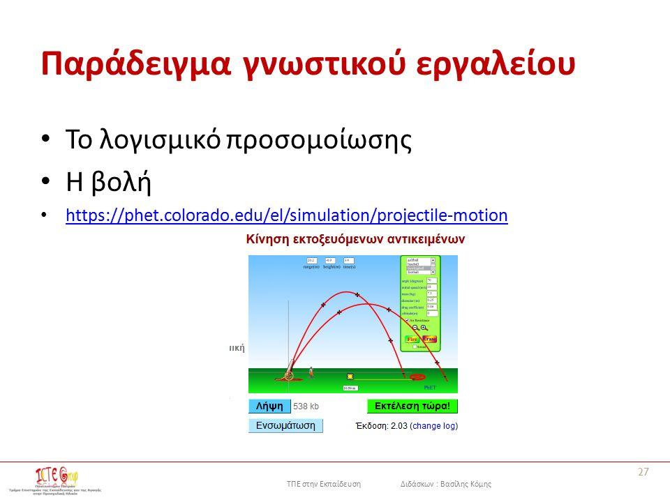 ΤΠΕ στην Εκπαίδευση Διδάσκων : Βασίλης Κόμης Παράδειγμα γνωστικού εργαλείου Το λογισμικό προσομοίωσης Η βολή https://phet.colorado.edu/el/simulation/projectile-motion 27