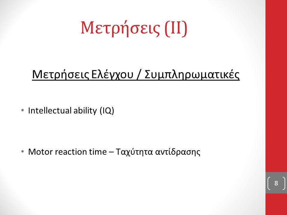 Μετρήσεις (II) Μετρήσεις Ελέγχου / Συμπληρωματικές Intellectual ability (IQ) Motor reaction time – Ταχύτητα αντίδρασης 8