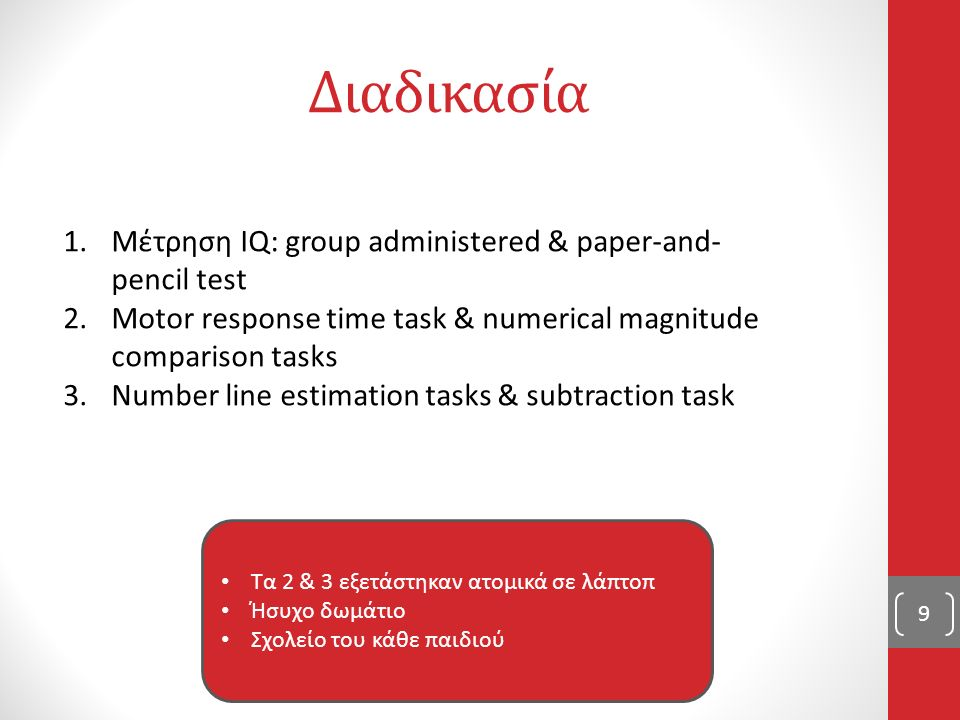 Διαδικασία 9 1.Μέτρηση IQ: group administered & paper-and- pencil test 2.Motor response time task & numerical magnitude comparison tasks 3.Number line estimation tasks & subtraction task Τα 2 & 3 εξετάστηκαν ατομικά σε λάπτοπ Ήσυχο δωμάτιο Σχολείο του κάθε παιδιού