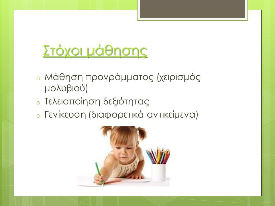 Στόχοι μάθησης o Μάθηση προγράμματος (χειρισμός μολυβιού) o Τελειοποίηση δεξιότητας o Γενίκευση (διαφορετικά αντικείμενα)
