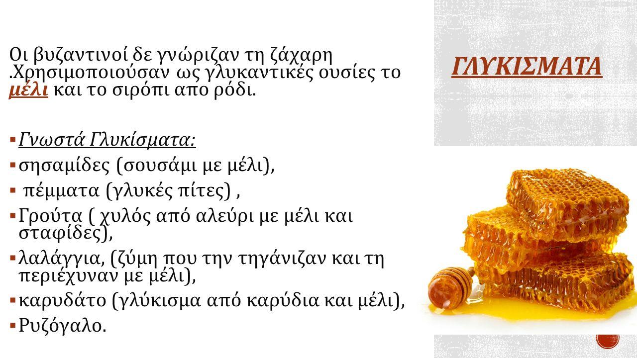 ΓΛΥΚΙΣΜΑΤΑ Οι βυζαντινοί δε γνώριζαν τη ζάχαρη.Χρησιμοποιούσαν ως γλυκαντικές ουσίες το μέλι και το σιρόπι απο ρόδι.  Γνωστά Γλυκίσματα :  σησαμίδες