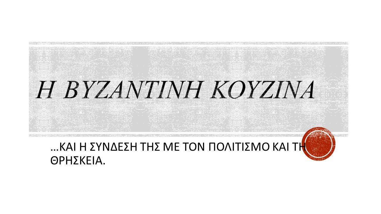 ΕΙΣΑΓΩΓΗ Η Βυζαντινή κουζίνα.... διακρινόταν για την π οικιλία και τη φαντασία της.