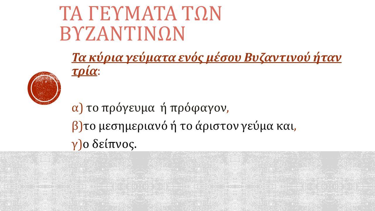 ΤΑ ΓΕΥΜΑΤΑ ΤΩΝ ΒΥΖΑΝΤΙΝΩΝ Τα κύρια γεύματα ενός μέσου Βυζαντινού ήταν τρία: α) το πρόγευμα ή πρόφαγον, β)το μεσημεριανό ή το άριστον γεύμα και, γ)ο δε