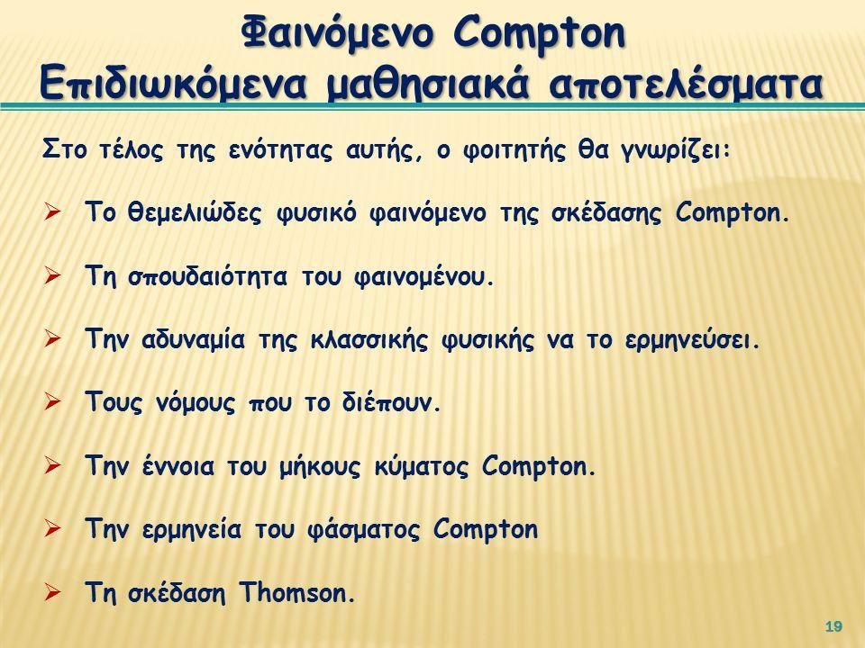 19 Φαινόμενο Compton Επιδιωκόμενα μαθησιακά αποτελέσματα Στο τέλος της ενότητας αυτής, ο φοιτητής θα γνωρίζει:  Το θεμελιώδες φυσικό φαινόμενο της σκέδασης Compton.