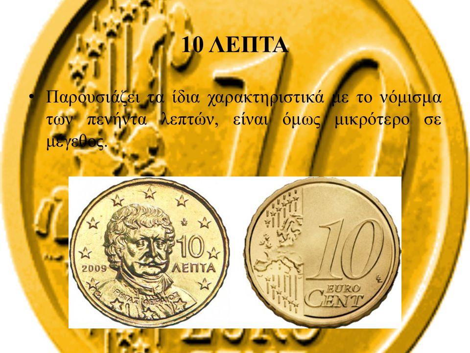 10 ΛΕΠΤΑ Παρουσιάζει τα ίδια χαρακτηριστικά με το νόμισμα των πενήντα λεπτών, είναι όμως μικρότερο σε μέγεθος.