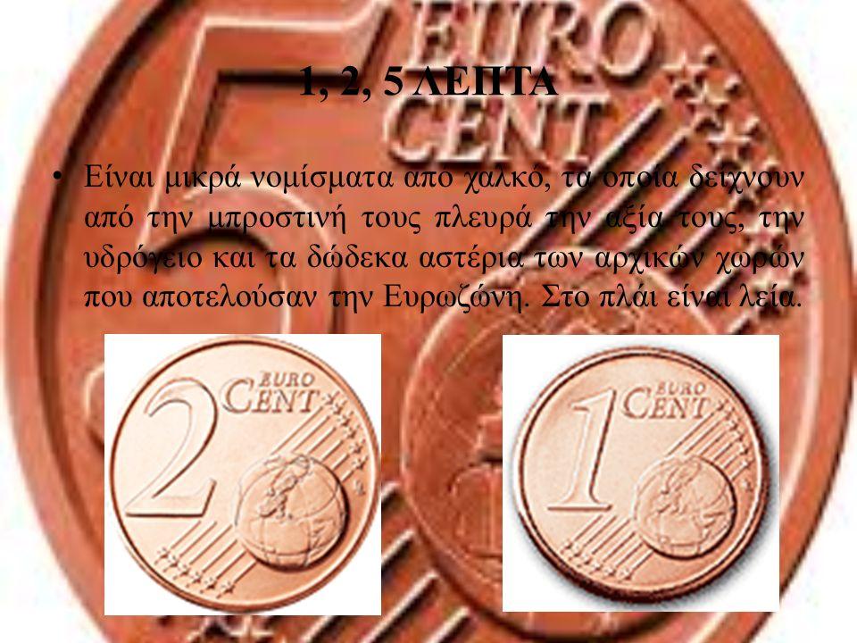 1, 2, 5 ΛΕΠΤΑ Είναι μικρά νομίσματα από χαλκό, τα οποία δείχνουν από την μπροστινή τους πλευρά την αξία τους, την υδρόγειο και τα δώδεκα αστέρια των α