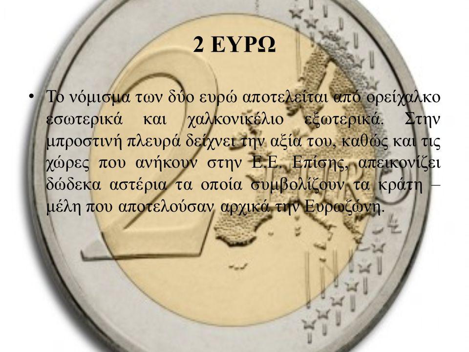 2 ΕΥΡΩ Το νόμισμα των δύο ευρώ αποτελείται από ορείχαλκο εσωτερικά και χαλκονικέλιο εξωτερικά. Στην μπροστινή πλευρά δείχνει την αξία του, καθώς και τ