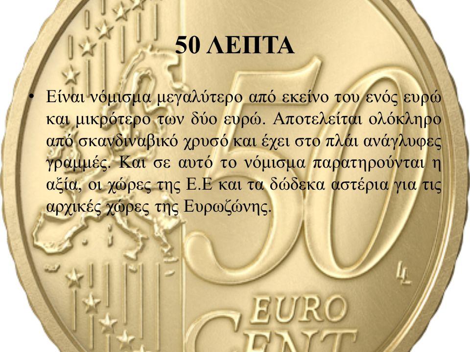 50 ΛΕΠΤΑ Είναι νόμισμα μεγαλύτερο από εκείνο του ενός ευρώ και μικρότερο των δύο ευρώ. Αποτελείται ολόκληρο από σκανδιναβικό χρυσό και έχει στο πλάι α