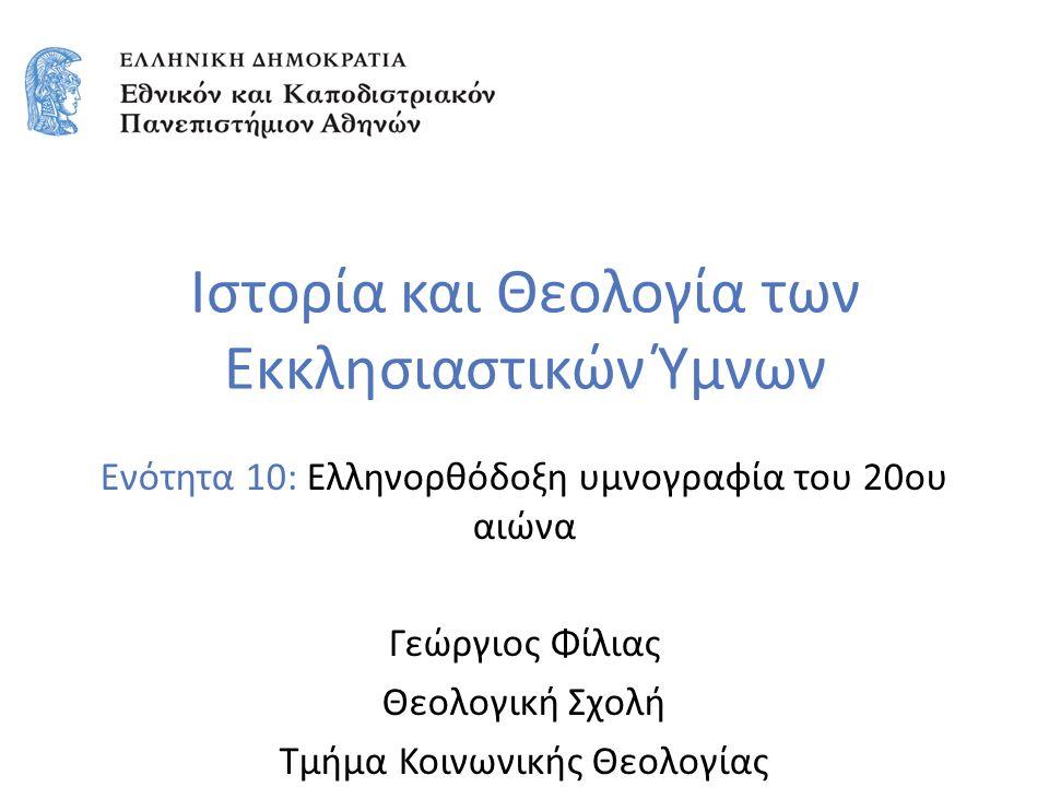 Ιστορία και Θεολογία των Εκκλησιαστικών Ύμνων Ενότητα 10: Ελληνορθόδοξη υμνογραφία του 20ου αιώνα Γεώργιος Φίλιας Θεολογική Σχολή Τμήμα Κοινωνικής Θεολογίας