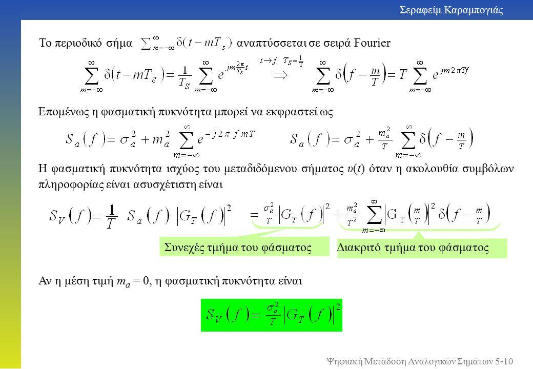 Σεραφείμ Καραμπογιάς 5-10 Αν η μέση τιμή m a = 0, η φασματική πυκνότητα είναι Διακριτό τμήμα του φάσματος Συνεχές τμήμα του φάσματος Η φασματική πυκνότητα ισχύος του μεταδιδόμενου σήματος υ(t) όταν η ακολουθία συμβόλων πληροφορίας είναι ασυσχέτιστη είναι Το περιοδικό σήμα αναπτύσσεται σε σειρά Fourier Επομένως η φασματική πυκνότητα μπορεί να εκφραστεί ως Ψηφιακή Μετάδοση Αναλογικών Σημάτων