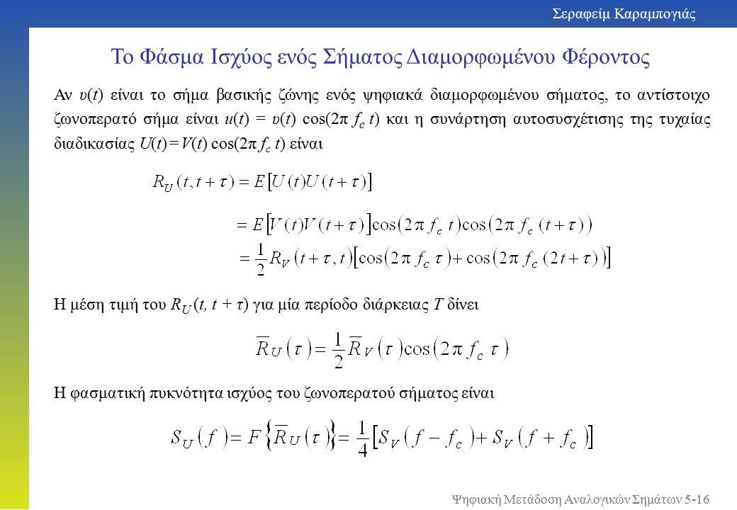 Σεραφείμ Καραμπογιάς 5-16 Το Φάσμα Ισχύος ενός Σήματος Διαμορφωμένου Φέροντος Αν υ(t) είναι το σήμα βασικής ζώνης ενός ψηφιακά διαμορφωμένου σήματος, το αντίστοιχο ζωνοπερατό σήμα είναι u(t) = υ(t) cos(2π f c t) και η συνάρτηση αυτοσυσχέτισης της τυχαίας διαδικασίας U(t) = V(t) cos(2π f c t) είναι Η μέση τιμή του R U (t, t + τ) για μία περίοδο διάρκειας T δίνει Η φασματική πυκνότητα ισχύος του ζωνοπερατού σήματος είναι Ψηφιακή Μετάδοση Αναλογικών Σημάτων