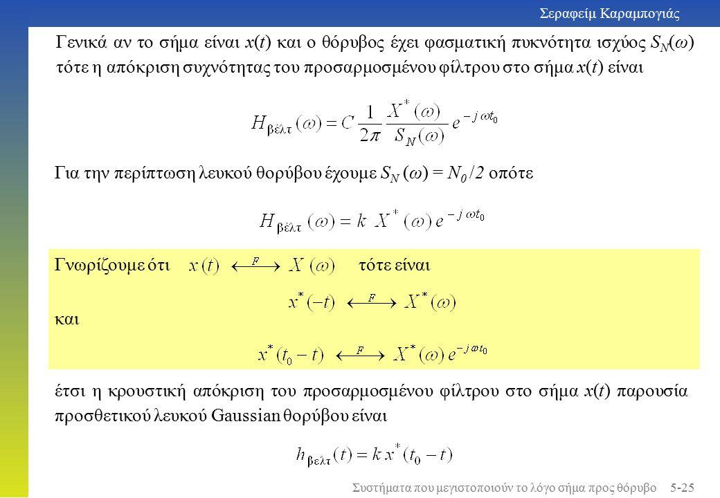 Για την περίπτωση λευκού θορύβου έχουμε S N (ω) = Ν 0 /2 οπότε Γνωρίζουμε ότι τότε είναι και έτσι η κρουστική απόκριση του προσαρμοσμένου φίλτρου στο σήμα x(t) παρουσία προσθετικού λευκού Gaussian θορύβου είναι Γενικά αν το σήμα είναι x(t) και ο θόρυβος έχει φασματική πυκνότητα ισχύος S N (ω) τότε η απόκριση συχνότητας του προσαρμοσμένου φίλτρου στο σήμα x(t) είναι Σεραφείμ Καραμπογιάς 5-25 Συστήματα που μεγιστοποιούν το λόγο σήμα προς θόρυβο
