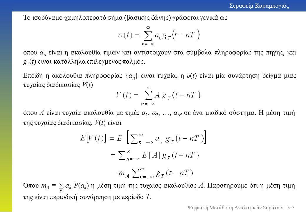 Σεραφείμ Καραμπογιάς 5-6 Η συνάρτηση αυτοσυσχέτισης της τυχαίας διαδικασίας, V ( t ) είναι Ενγένει, υποθέτουμε ότι η ακολουθία πληροφορίας {α n } είναι στατική υπό την ευρεία έννοια με συνάρτηση αυτοσυσχέτισης R A (n) = E[a m a n + m ] επομένως επομένως η τυχαία διαδικασία V(t) είναι κυκλοστατική.