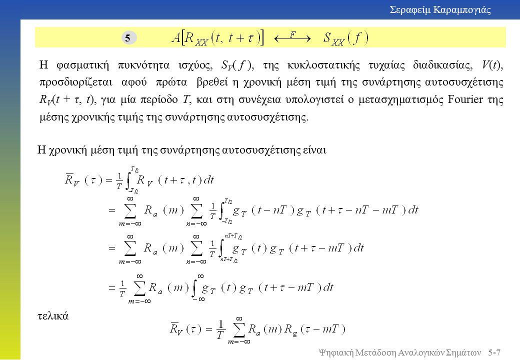 Σεραφείμ Καραμπογιάς 5-7 Η φασματική πυκνότητα ισχύος, S V ( f ), της κυκλοστατικής τυχαίας διαδικασίας, V(t), προσδιορίζεται αφού πρώτα βρεθεί η χρονική μέση τιμή της συνάρτησης αυτοσυσχέτισης R V (t + τ, t), για μία περίοδο Τ, και στη συνέχεια υπολογιστεί ο μετασχηματισμός Fourier της μέσης χρονικής τιμής της συνάρτησης αυτοσυσχέτισης.
