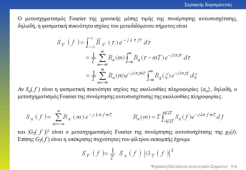 Σεραφείμ Καραμπογιάς 5-8 Ο μετασχηματισμός Fourier της χρονικής μέσης τιμής της συνάρτησης αυτοσυσχέτισης, δηλαδή, η φασματική πυκνότητα ισχύος του μεταδιδόμενου σήματος είναι Αν S a ( f ) είναι η φασματική πυκνότητα ισχύος της ακολουθίας πληροφορίας {α n }, δηλαδή, ο μετασχηματισμός Fourier της συνάρτησης αυτοσυσχέτισης της ακολουθίας πληροφορίας.