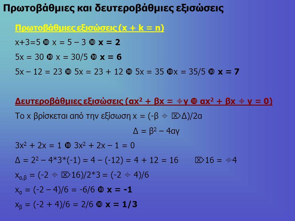 Πρωτοβάθμιες και δευτεροβάθμιες εξισώσεις Πρωτοβάθμιες εξισώσεις (x + k = n) x+3=5  x = 5 – 3  x = 2 5x = 30  x = 30/5  x = 6 5x – 12 = 23  5x = 23 + 12  5x = 35  x = 35/5  x = 7 Δευτεροβάθμιες εξισώσεις (αx 2 + βx =  γ  αx 2 + βx  γ = 0) Το x βρίσκεται από την εξίσωση x = (-β   Δ)/2α Δ = β 2 – 4αγ 3x 2 + 2x = 1  3x 2 + 2x – 1 = 0 Δ = 2 2 – 4*3*(-1) = 4 – (-12) = 4 + 12 = 16  16 =  4 x α,β = (-2   16)/2*3 = (-2  4)/6 x α = (-2 – 4)/6 = -6/6  x = -1 x β = (-2 + 4)/6 = 2/6  x = 1/3