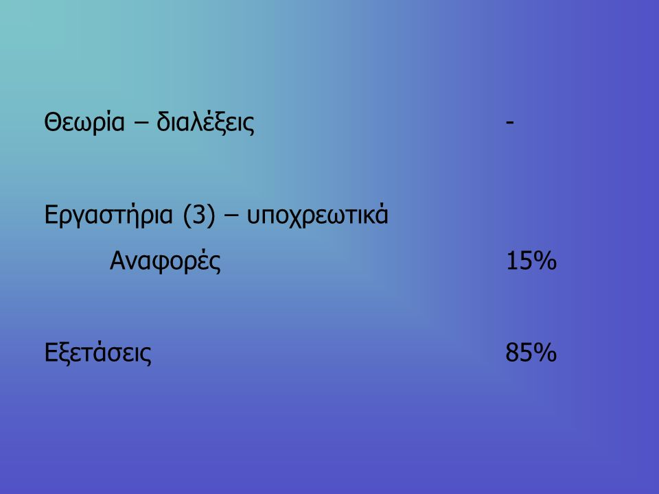 Θεωρία – διαλέξεις- Εργαστήρια (3) – υποχρεωτικά Αναφορές 15% Εξετάσεις85%