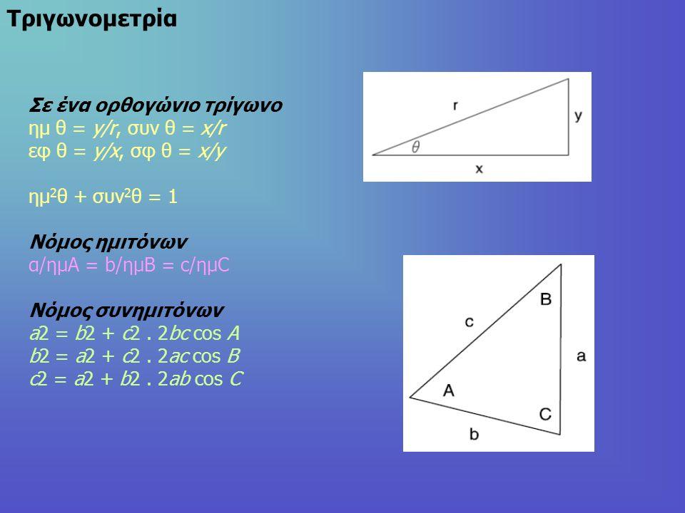 Τριγωνομετρία Σε ένα ορθογώνιο τρίγωνο ημ θ = y/r, συν θ = x/r εφ θ = y/x, σφ θ = x/y ημ 2 θ + συν 2 θ = 1 Νόμος ημιτόνων α/ημΑ = b/ημΒ = c/ημC Νόμος συνημιτόνων a2 = b2 + c2.