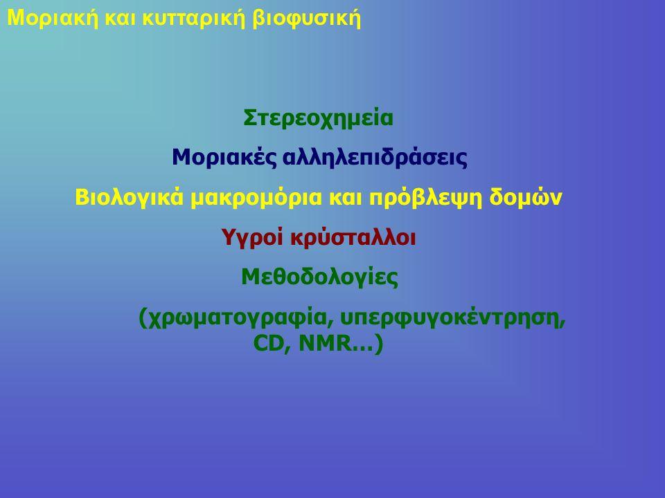 Μοριακή και κυτταρική βιοφυσική Στερεοχημεία Μοριακές αλληλεπιδράσεις Βιολογικά μακρομόρια και πρόβλεψη δομών Υγροί κρύσταλλοι Μεθοδολογίες (χρωματογραφία, υπερφυγοκέντρηση, CD, NMR…)