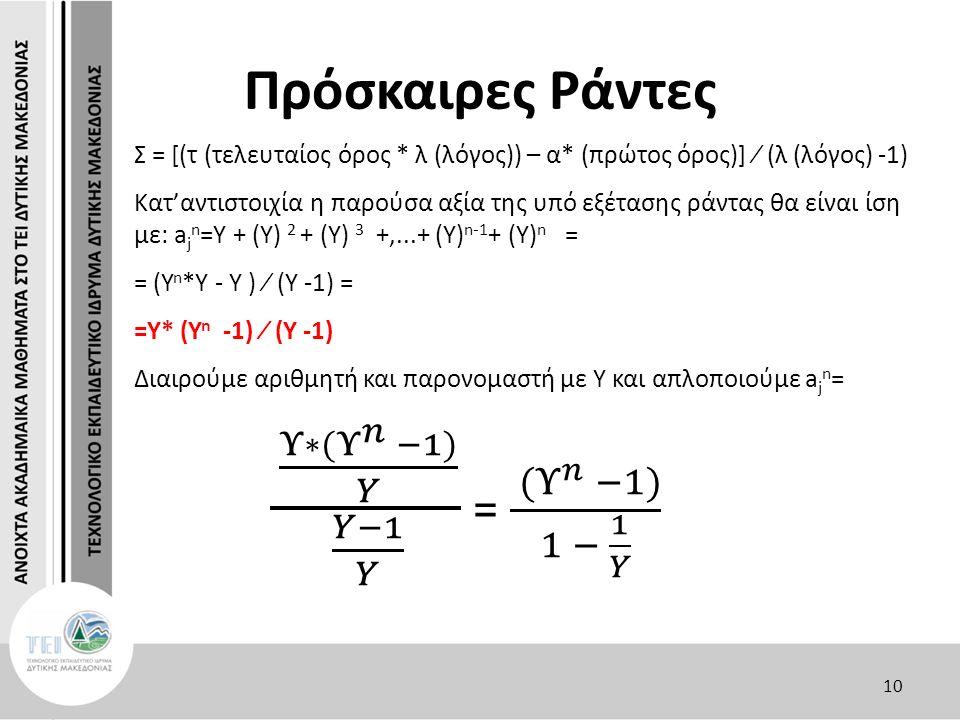 Πρόσκαιρες Ράντες Σ = [(τ (τελευταίος όρος * λ (λόγος)) – α* (πρώτος όρος)] ∕ (λ (λόγος) -1) Κατ'αντιστοιχία η παρούσα αξία της υπό εξέτασης ράντας θα είναι ίση με: a j n =Y + (Y) 2 + (Y) 3 +,...+ (Y) n-1 + (Y) n = = (Y n *Y - Y ) ∕ (Y -1) = =Y* (Y n -1) ∕ (Y -1) Διαιρούμε αριθμητή και παρονομαστή με Υ και απλοποιούμε a j n = 10