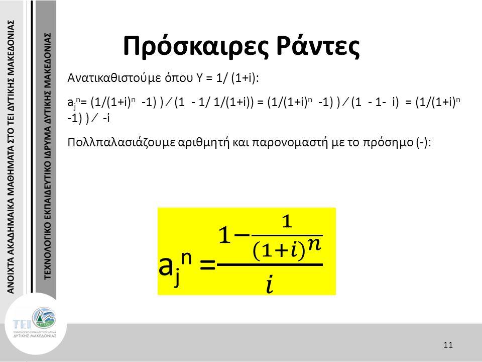 Πρόσκαιρες Ράντες Ανατικαθιστούμε όπου Υ = 1/ (1+i): a j n = (1/(1+i) n -1) ) ∕ (1 - 1/ 1/(1+i)) = (1/(1+i) n -1) ) ∕ (1 - 1- i) = (1/(1+i) n -1) ) ∕ -i Πολλπαλασιάζουμε αριθμητή και παρονομαστή με το πρόσημο (-): 11