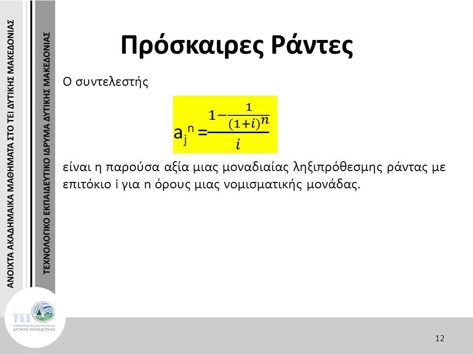 Πρόσκαιρες Ράντες Ο συντελεστής είναι η παρούσα αξία μιας μοναδιαίας ληξιπρόθεσμης ράντας με επιτόκιο i για n όρους μιας νομισματικής μονάδας. 12