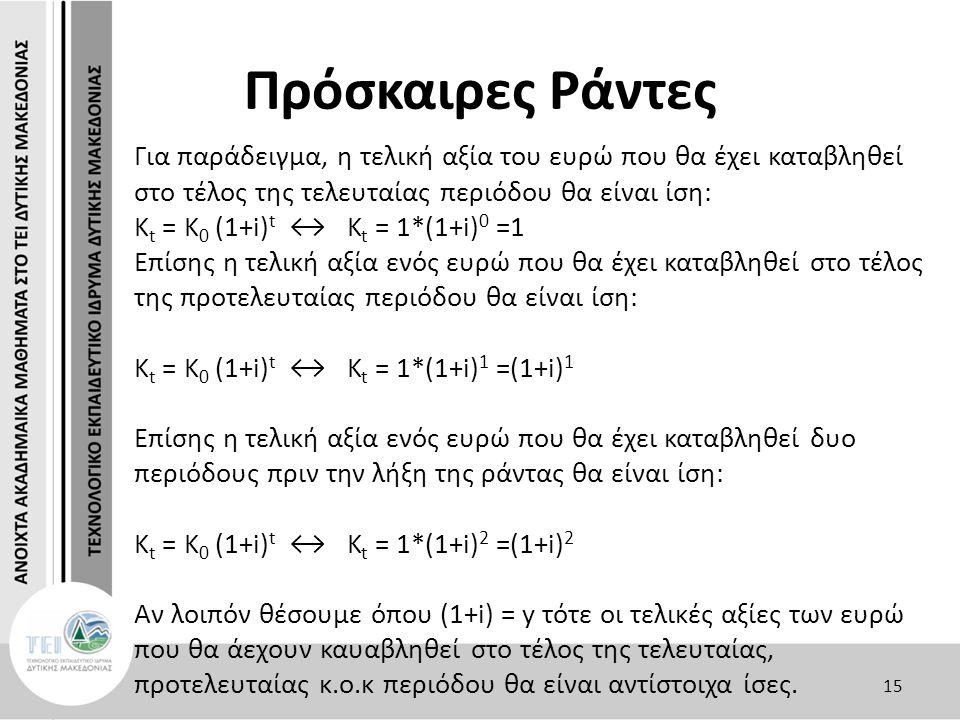 Πρόσκαιρες Ράντες Για παράδειγμα, η τελική αξία του ευρώ που θα έχει καταβληθεί στο τέλος της τελευταίας περιόδου θα είναι ίση: Κ t = K 0 (1+i) t ↔ K t = 1*(1+i) 0 =1 Επίσης η τελική αξία ενός ευρώ που θα έχει καταβληθεί στο τέλος της προτελευταίας περιόδου θα είναι ίση: Κ t = K 0 (1+i) t ↔ K t = 1*(1+i) 1 =(1+i) 1 Επίσης η τελική αξία ενός ευρώ που θα έχει καταβληθεί δυο περιόδους πριν την λήξη της ράντας θα είναι ίση: Κ t = K 0 (1+i) t ↔ K t = 1*(1+i) 2 =(1+i) 2 Αν λοιπόν θέσουμε όπου (1+i) = y τότε οι τελικές αξίες των ευρώ που θα άεχουν καυαβληθεί στο τέλος της τελευταίας, προτελευταίας κ.ο.κ περιόδου θα είναι αντίστοιχα ίσες.