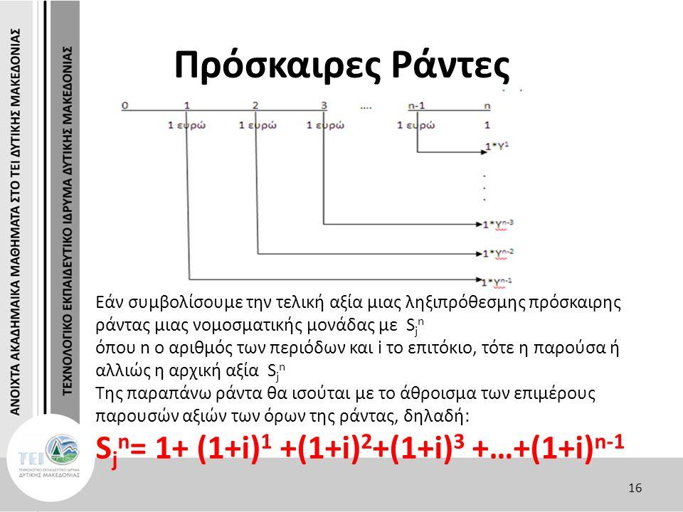 Πρόσκαιρες Ράντες Εάν συμβολίσουμε την τελική αξία μιας ληξιπρόθεσμης πρόσκαιρης ράντας μιας νομοσματικής μονάδας με S j n όπου n ο αριθμός των περιόδων και i το επιτόκιο, τότε η παρούσα ή αλλιώς η αρχική αξία S j n Της παραπάνω ράντα θα ισούται με το άθροισμα των επιμέρους παρουσών αξιών των όρων της ράντας, δηλαδή: S j n = 1+ (1+i) 1 +(1+i) 2 +(1+i) 3 +…+(1+i) n-1 16